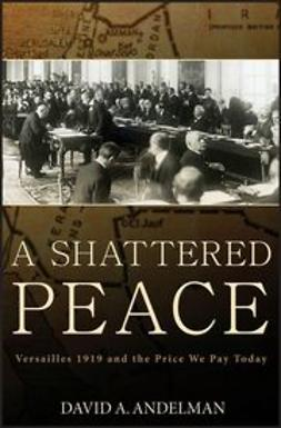 Andelman, David A. - A Shattered Peace: Versailles 1919 and the Price We Pay Today, ebook