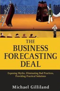 Gilliland, Michael - The Business Forecasting Deal: Exposing Myths, Eliminating Bad Practices, Providing Practical Solutions, ebook