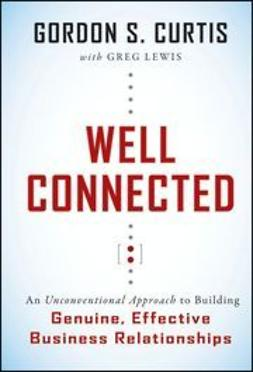 Curtis, Gordon S. - Well Connected: An Unconventional Approach to Building Genuine, Effective Business Relationships, ebook
