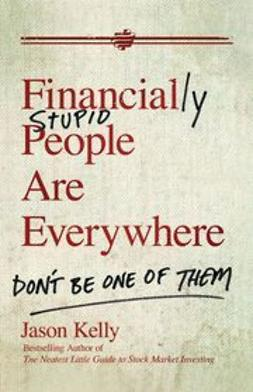 Kelly, Jason - Financially Stupid People Are Everywhere: Don't Be One Of Them, ebook