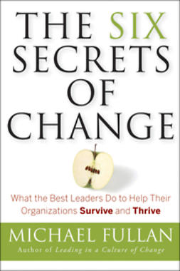 Fullan, Michael - The Six Secrets of Change: What the Best Leaders Do to Help Their Organizations Survive and Thrive, ebook