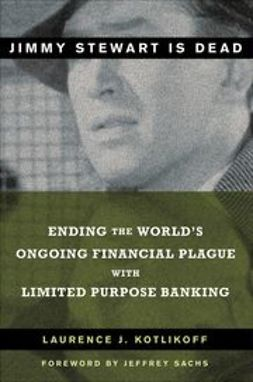 Kotlikoff, Laurence J. - Jimmy Stewart is Dead: Ending the World's Ongoing Financial Plague with Limited Purpose Banking, ebook
