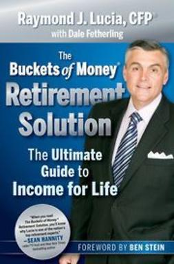 Lucia, Raymond J. - The Buckets Of Money Retirement Solution: The Ultimate Guide to Income for Life, ebook