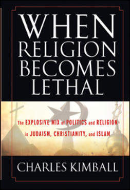 Kimball, Charles - When Religion Becomes Lethal: The Explosive Mix of Politics and Religion in Judaism, Christianity, and Islam, ebook