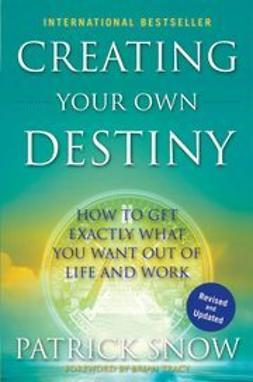 Snow, Patrick - Creating Your Own Destiny: How to Get Exactly What You Want Out of Life and Work, ebook