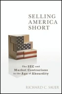 Sauer, Richard - Selling America Short: The SEC and Market Contrarians in the Age of Absurdity, ebook