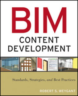 Weygant, Robert S. - BIM Content Development: Standards, Strategies, and Best Practices, ebook
