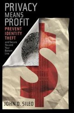 Sileo, John D. - Privacy Means Profit: Prevent Identity Theft and Secure You and Your Bottom Line, ebook