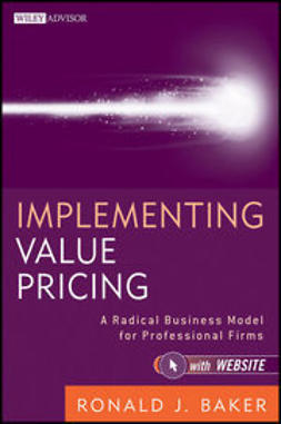 Baker, Ronald J. - Implementing Value Pricing: A Radical Business Model for Professional Firms, e-kirja