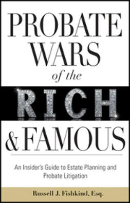 Fishkind, Russell J. - Probate Wars of the Rich and Famous: An Insider's Guide to Estate Planning and Probate Litigation, ebook