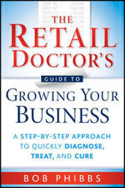 Phibbs, Bob - The Retail Doctor's Guide to Growing Your Business: A Step-by-Step Approach to Quickly Diagnose, Treat, and Cure, ebook