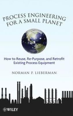 Lieberman, Norman P. - Process Engineering for a Small Planet: How to Reuse, Re-Purpose, and Retrofit Existing Process Equipment, e-bok