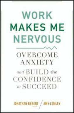Berent, Jonathan - Work Makes Me Nervous: Overcome Anxiety and Build the Confidence to Succeed, e-bok
