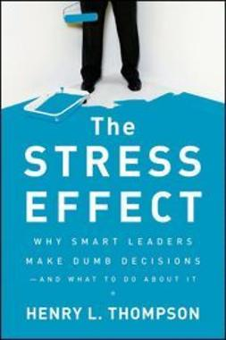 Thompson, Henry L. - The Stress Effect: Why Smart Leaders Make Dumb Decisions--And What to Do About It, ebook