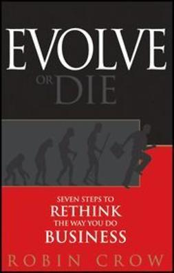 Crow, Robin - Evolve or Die: Seven Steps to Rethink the Way You Do Business, ebook