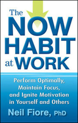 Fiore, Neil - The Now Habit at Work: Perform Optimally, Maintain Focus, and Ignite Motivation in Yourself and Others, ebook