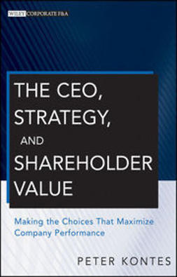 Kontes, Peter - The CEO, Strategy, and Shareholder Value: Making the Choices That Maximize Company Performance, ebook