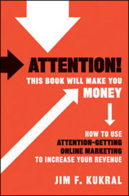 Kukral, Jim F. - Attention! This Book Will Make You Money: How to Use Attention-Getting Online Marketing to Increase Your Revenue, ebook