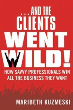 Kuzmeski, Maribeth - ...And the Clients Went Wild!: How Savvy Professionals Win All the Business They Want, e-kirja