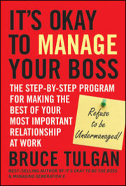 Tulgan, Bruce - It?s Okay to Manage Your Boss: The Step-by-Step Program for Making the Best of Your Most Important Relationship at Work, e-kirja