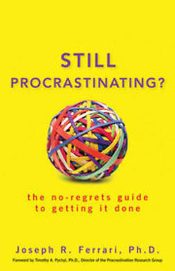 Ferrari, Joseph - Still Procrastinating?: The No Regrets Guide to Getting It Done, ebook