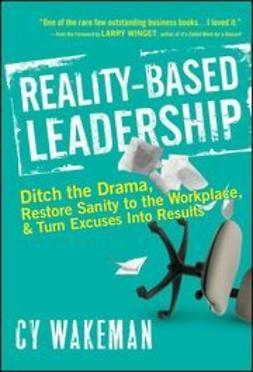 Wakeman, Cy - Reality-Based Leadership: Ditch the Drama, Restore Sanity to the Workplace, and Turn Excuses into Results, ebook