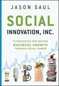 Saul, Jason - Social Innovation, Inc.: 5 Strategies for Driving Business Growth through Social Change, ebook