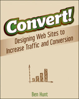Hunt, Benjamin - Convert!: Designing Web Sites to Increase Traffic and Conversion, ebook