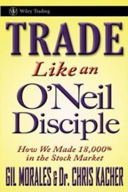 Kacher, Chris - Trade Like an O'Neil Disciple: How We Made 18,000% in the Stock Market, e-bok