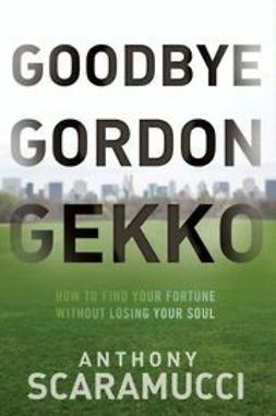 Scaramucci, Anthony - Goodbye Gordon Gekko: How to Find Your Fortune Without Losing Your Soul, ebook