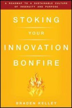Kelley, Braden - Stoking Your Innovation Bonfire: A Roadmap to a Sustainable Culture of Ingenuity and Purpose, ebook
