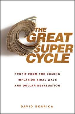 Skarica, David - The Great Super Cycle: Profit from the Coming Inflation Tidal Wave and Dollar Devaluation, ebook