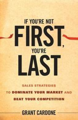 Cardone, Grant - If You're Not First, You're Last: Sales Strategies to Dominate Your Market and Beat Your Competition, ebook