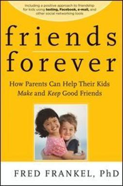 UNKNOWN - Friends Forever: How Parents Can Help Their Kids Make and Keep Good Friends, ebook