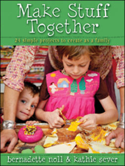 Noll, Bernadette - Make Stuff Together: 24 Simple Projects to Create as a Family, ebook