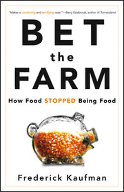 Kaufman, Frederick - Bet the Farm: How Food Stopped Being Food, ebook