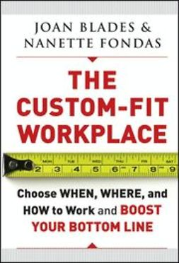 Blades, Joan - The Custom-Fit Workplace: Choose When, Where, and How to Work and Boost Your Bottom Line, ebook