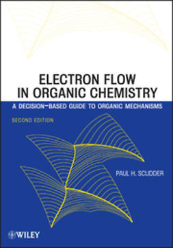 Scudder, Paul H. - Electron Flow in Organic Chemistry: A Decision-Based Guide to Organic Mechanisms, ebook