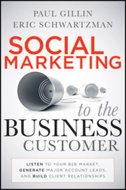Gillin, Paul - Social Marketing to the Business Customer: Listen to Your B2B Market, Generate Major Account Leads, and Build Client Relationships, ebook
