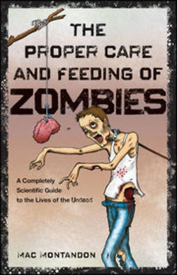 Montandon, Mac - The Proper Care and Feeding of Zombies: A Completely Scientific Guide to the Lives of the Undead, ebook