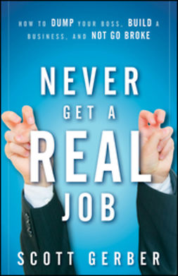 "Gerber, Scott - Never Get a ""Real"" Job: How to Dump Your Boss, Build a Business and Not Go Broke, ebook"
