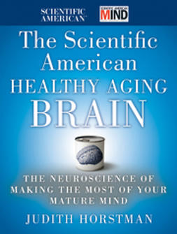 Horstman, Judith - The Scientific American Healthy Aging Brain: The Neuroscience of Making the Most of Your Mature Mind, ebook