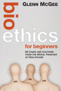 McGee, Glenn - Bioethics for Beginners: 60 Cases and Cautions from the Moral Frontier of Healthcare, ebook