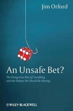 Orford, Jim - An Unsafe Bet?: The Dangerous Rise of Gambling and the Debate We Should Be Having, e-kirja