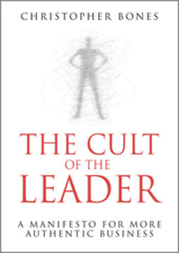 Bones, Christopher - The Cult of the Leader: A Manifesto for More Authentic Business, ebook