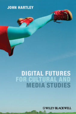 Hartley, John - Digital Futures for Cultural and Media Studies, e-bok