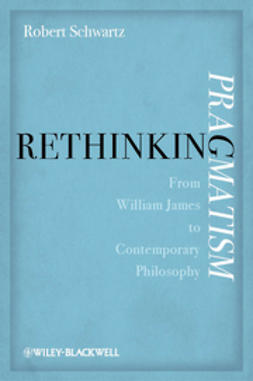 Schwartz, Robert - Rethinking Pragmatism: From William James to Contemporary Philosophy, ebook