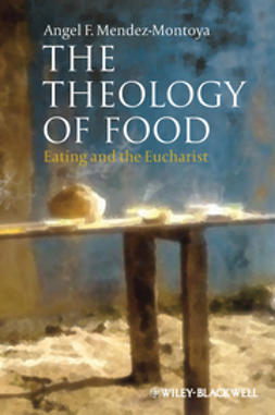 Méndez-Montoya, Angel F. - The Theology of Food: Eating and the Eucharist, ebook