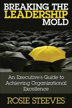 Steeves, Rosie - Breaking the Leadership Mold: An Executive's Guide to Achieving Organizational Excellence, ebook