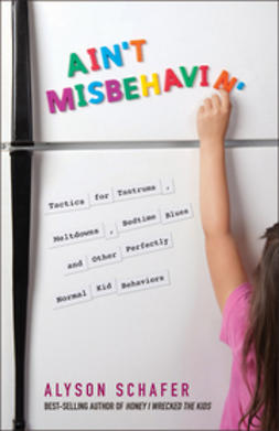 Schafer, Alyson - Ain't Misbehavin': Tactics for Tantrums, Meltdowns, Bedtime Blues and Other Perfectly Normal Kid Behaviors, ebook